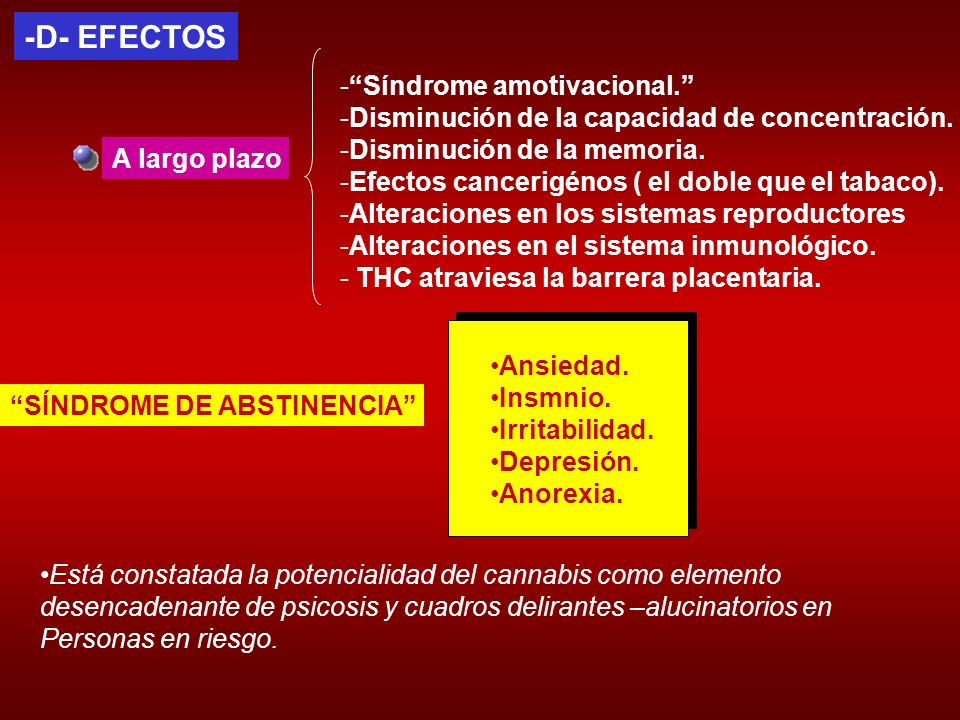 -D- EFECTOS A largo plazo -Síndrome amotivacional. -Disminución de la capacidad de concentración. -Disminución de la memoria. -Efectos cancerigénos (
