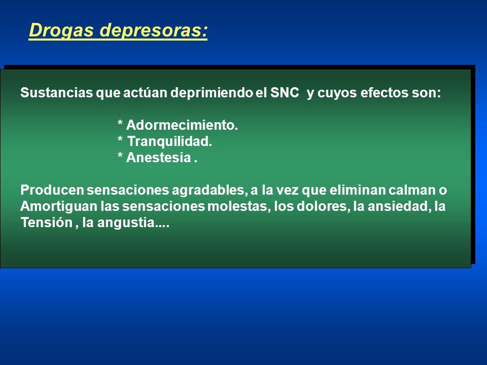 Drogas depresoras: Sustancias que actúan deprimiendo el SNC y cuyos efectos son: * Adormecimiento. * Tranquilidad. * Anestesia. Producen sensaciones a