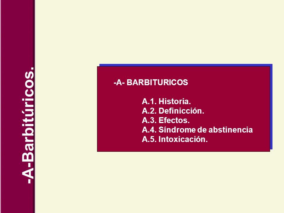 -A-Barbitúricos. -A- BARBITURICOS A.1. Historia. A.2. Definicción. A.3. Efectos. A.4. Síndrome de abstinencia A.5. Intoxicación.