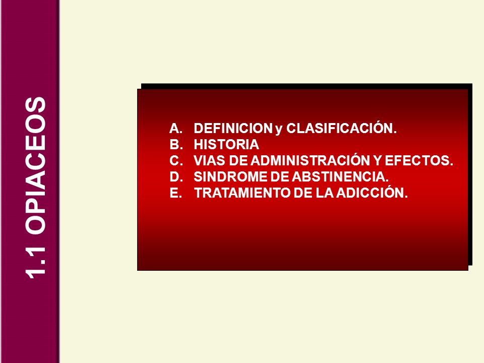 1.1 OPIACEOS A.DEFINICION y CLASIFICACIÓN. B.HISTORIA C.VIAS DE ADMINISTRACIÓN Y EFECTOS. D.SINDROME DE ABSTINENCIA. E.TRATAMIENTO DE LA ADICCIÓN.