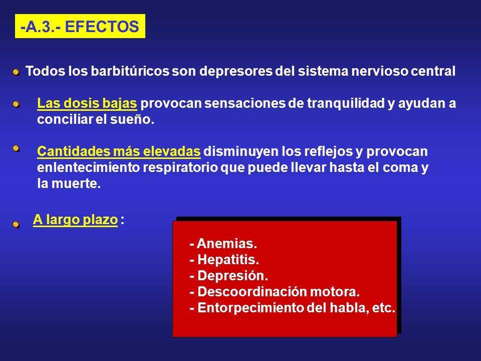 -A.3.- EFECTOS Todos los barbitúricos son depresores del sistema nervioso central Las dosis bajas provocan sensaciones de tranquilidad y ayudan a conc