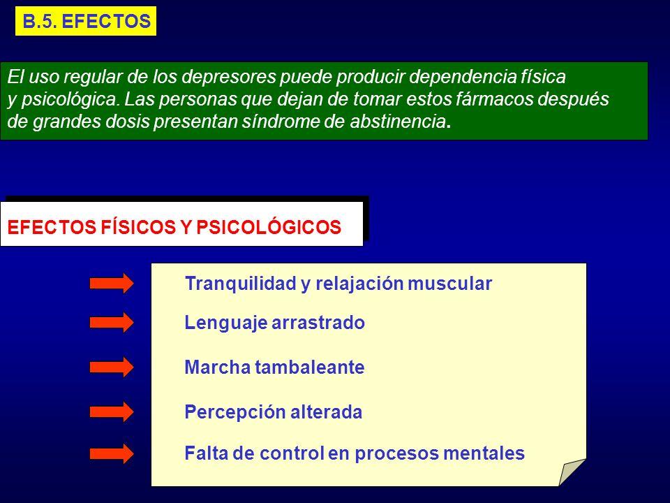 B.5. EFECTOS El uso regular de los depresores puede producir dependencia física y psicológica. Las personas que dejan de tomar estos fármacos después
