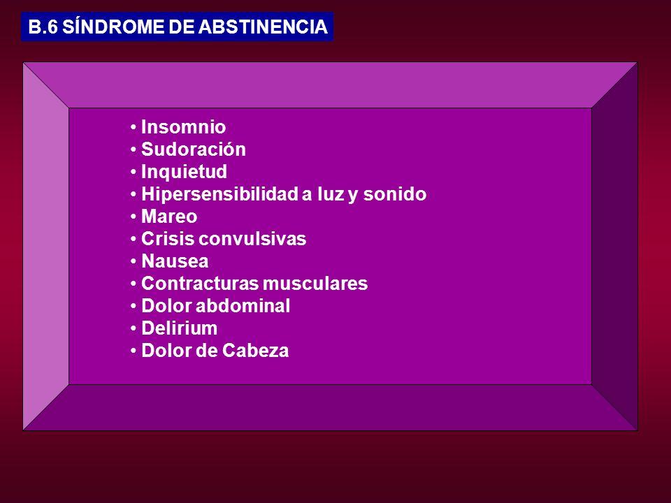 B.6 SÍNDROME DE ABSTINENCIA Insomnio Sudoración Inquietud Hipersensibilidad a luz y sonido Mareo Crisis convulsivas Nausea Contracturas musculares Dol
