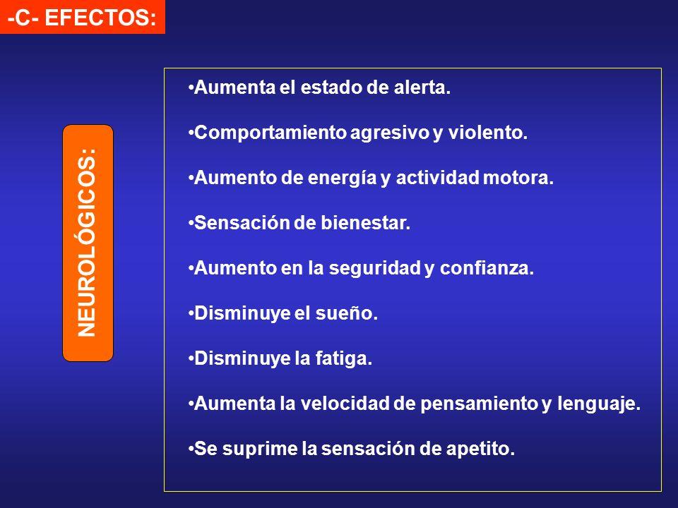 -C- EFECTOS: Aumenta el estado de alerta. Comportamiento agresivo y violento. Aumento de energía y actividad motora. Sensación de bienestar. Aumento e