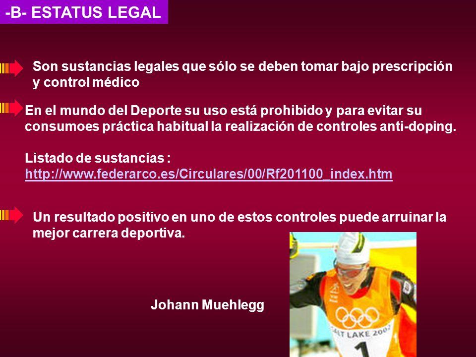 -B- ESTATUS LEGAL Son sustancias legales que sólo se deben tomar bajo prescripción y control médico En el mundo del Deporte su uso está prohibido y pa