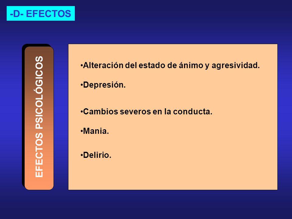 -D- EFECTOS Delirio. EFECTOS PSICOLÓGICOS Alteración del estado de ánimo y agresividad. Depresión. Cambios severos en la conducta. Mania.