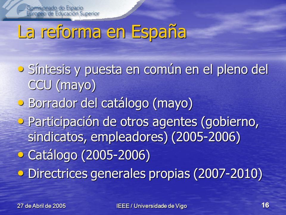 27 de Abril de 2005IEEE / Universidade de Vigo 16 La reforma en España Síntesis y puesta en común en el pleno del CCU (mayo) Síntesis y puesta en común en el pleno del CCU (mayo) Borrador del catálogo (mayo) Borrador del catálogo (mayo) Participación de otros agentes (gobierno, sindicatos, empleadores) (2005-2006) Participación de otros agentes (gobierno, sindicatos, empleadores) (2005-2006) Catálogo (2005-2006) Catálogo (2005-2006) Directrices generales propias (2007-2010) Directrices generales propias (2007-2010)