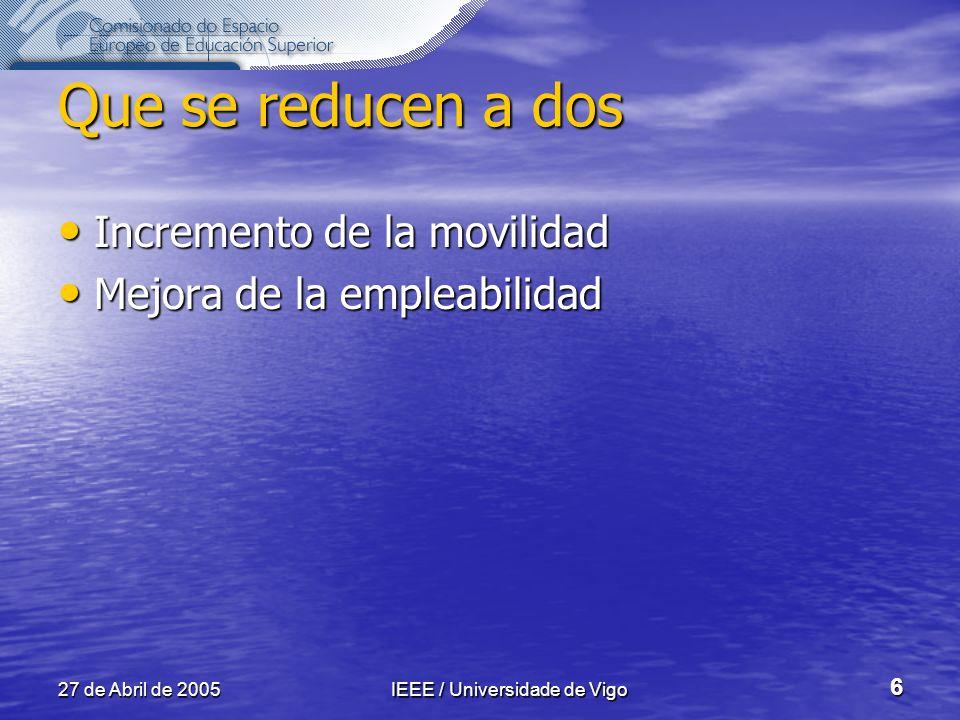 27 de Abril de 2005IEEE / Universidade de Vigo 6 Que se reducen a dos Incremento de la movilidad Incremento de la movilidad Mejora de la empleabilidad Mejora de la empleabilidad