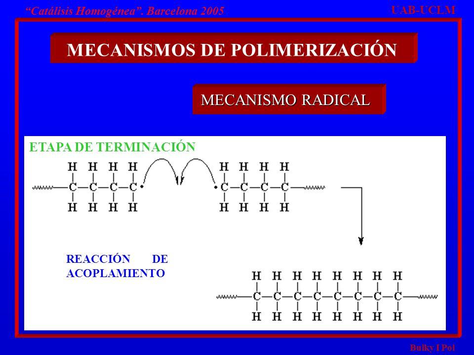 Bulky I Pol Catálisis Homogénea. Barcelona 2005 MECANISMOS DE POLIMERIZACIÓN UAB-UCLM MECANISMO RADICAL ETAPA DE TERMINACIÓN REACCIÓN DE ACOPLAMIENTO