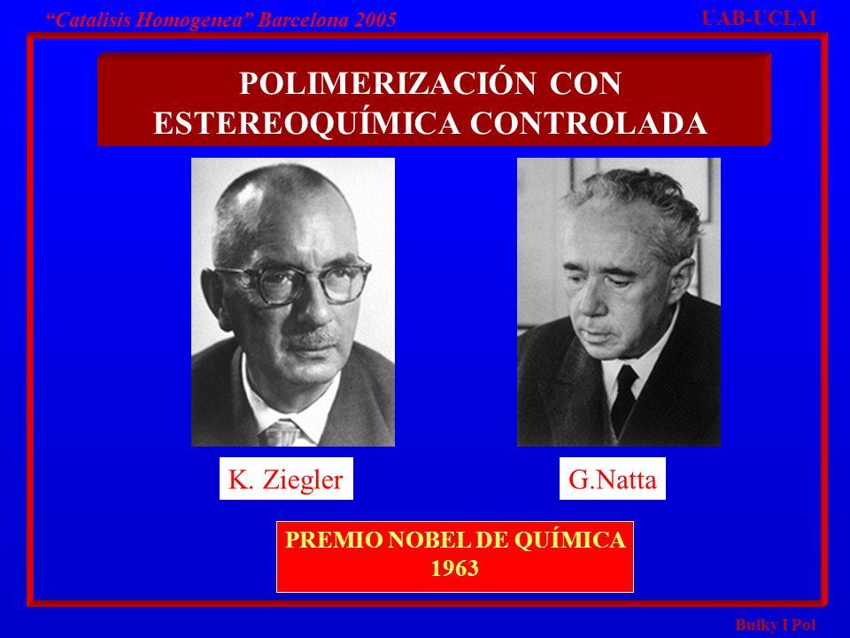 Bulky I Pol Catalisis Homogenea Barcelona 2005 UAB-UCLM K. ZieglerG.Natta PREMIO NOBEL DE QUÍMICA 1963 POLIMERIZACIÓN CON ESTEREOQUÍMICA CONTROLADA