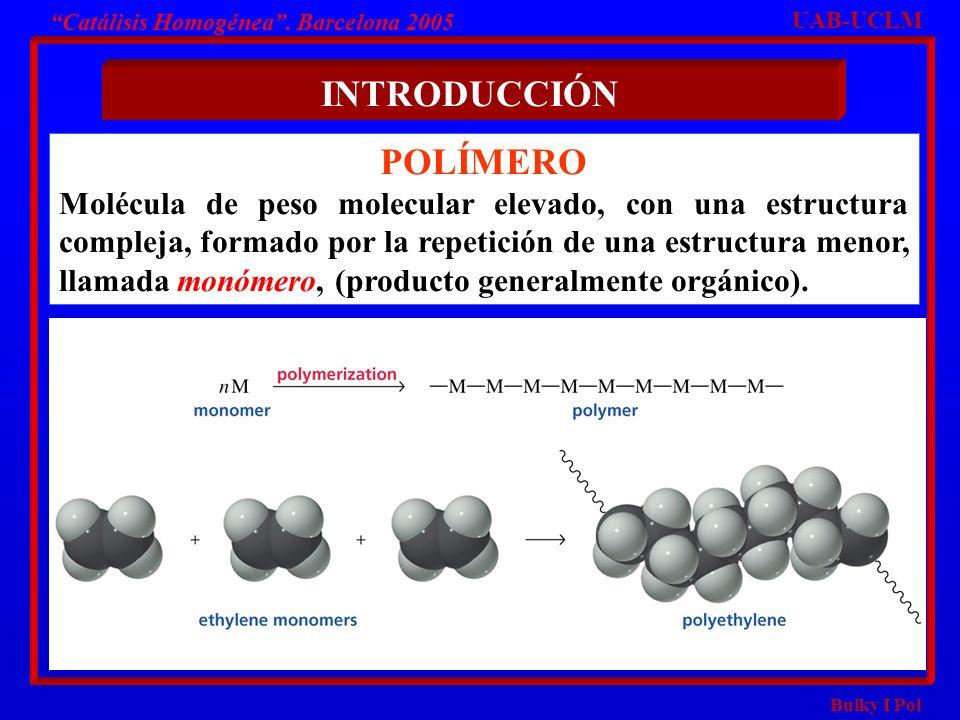 Bulky I Pol Catálisis Homogénea. Barcelona 2005 POLÍMERO Molécula de peso molecular elevado, con una estructura compleja, formado por la repetición de