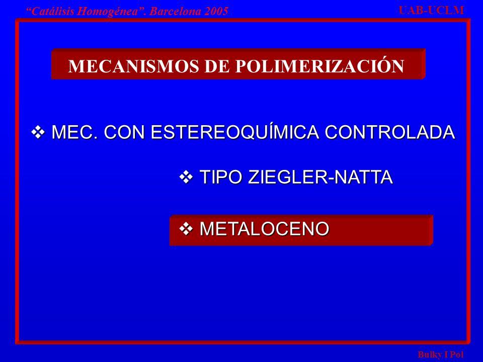 Bulky I Pol Catálisis Homogénea. Barcelona 2005 MECANISMOS DE POLIMERIZACIÓN TIPO ZIEGLER-NATTA TIPO ZIEGLER-NATTA METALOCENO METALOCENO UAB-UCLM MEC.