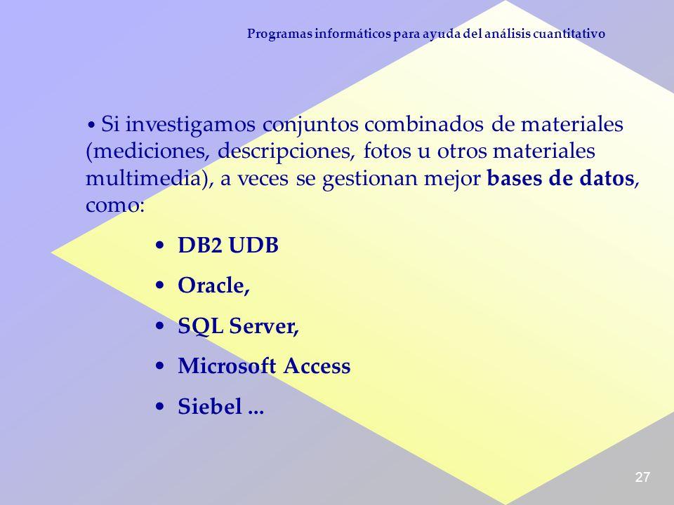 27 Programas informáticos para ayuda del análisis cuantitativo Si investigamos conjuntos combinados de materiales (mediciones, descripciones, fotos u otros materiales multimedia), a veces se gestionan mejor bases de datos, como: DB2 UDB Oracle, SQL Server, Microsoft Access Siebel...