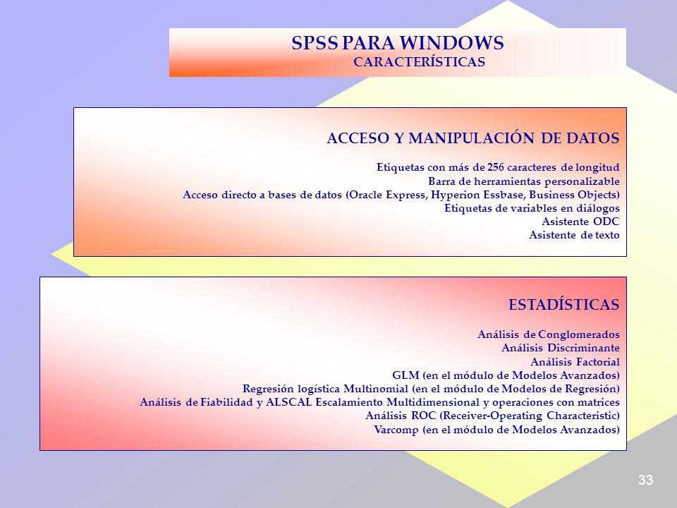 33 SPSS PARA WINDOWS CARACTERÍSTICAS ACCESO Y MANIPULACIÓN DE DATOS Etiquetas con más de 256 caracteres de longitud Barra de herramientas personalizable Acceso directo a bases de datos (Oracle Express, Hyperion Essbase, Business Objects) Etiquetas de variables en diálogos Asistente ODC Asistente de texto ESTADÍSTICAS Análisis de Conglomerados Análisis Discriminante Análisis Factorial GLM (en el módulo de Modelos Avanzados) Regresión logística Multinomial (en el módulo de Modelos de Regresión) Análisis de Fiabilidad y ALSCAL Escalamiento Multidimensional y operaciones con matrices Análisis ROC (Receiver-Operating Characteristic) Varcomp (en el módulo de Modelos Avanzados)