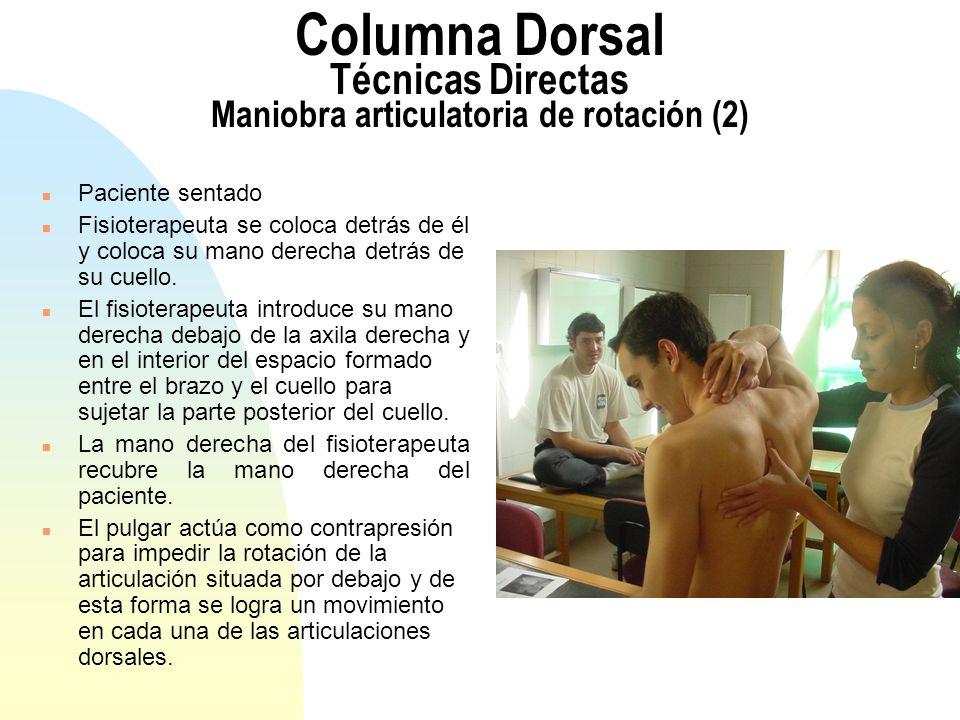 Columna Dorsal Técnicas Directas Maniobra articulatoria de rotación (2) n Paciente sentado n Fisioterapeuta se coloca detrás de él y coloca su mano de