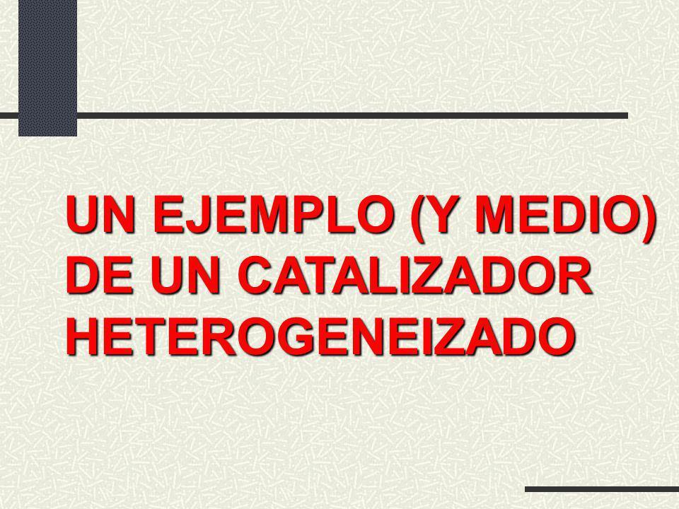 UN EJEMPLO (Y MEDIO) DE UN CATALIZADOR HETEROGENEIZADO