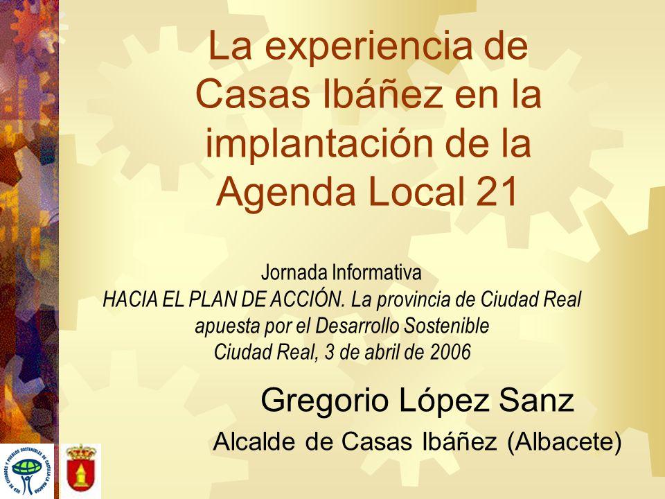 La experiencia de Casas Ibáñez en la implantación de la Agenda Local 21 Gregorio López Sanz Alcalde de Casas Ibáñez (Albacete) Jornada Informativa HAC