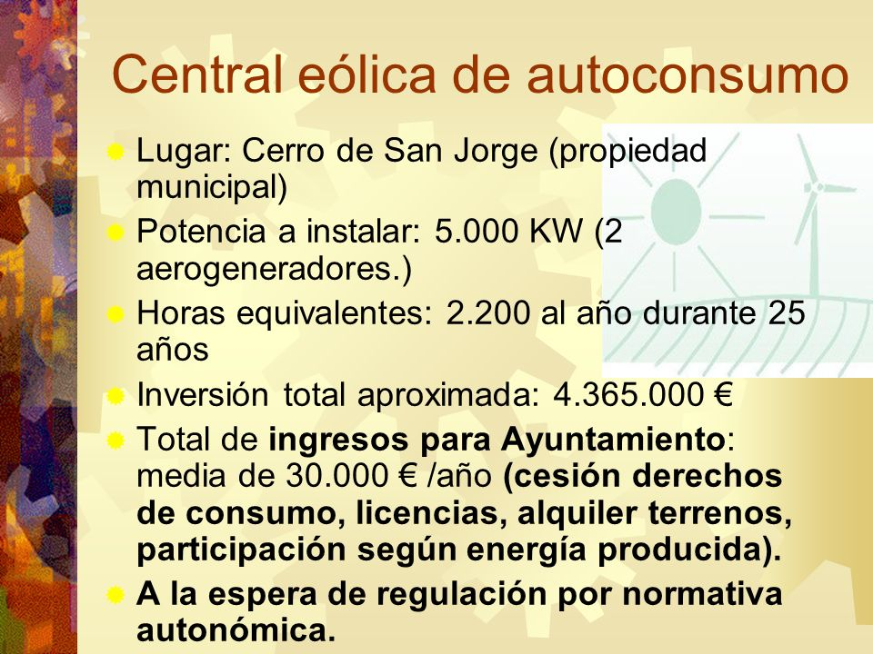 Central eólica de autoconsumo Lugar: Cerro de San Jorge (propiedad municipal) Potencia a instalar: 5.000 KW (2 aerogeneradores.) Horas equivalentes: 2