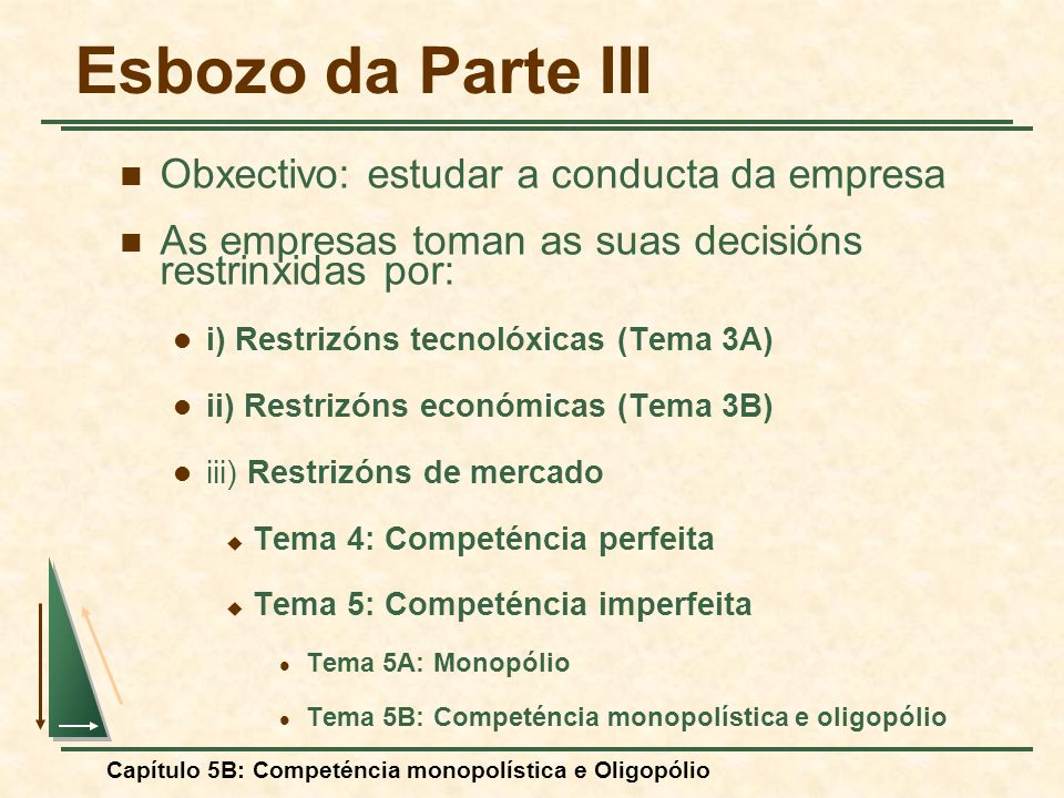 Capítulo 5B: Competéncia monopolística e Oligopólio Esbozo da Parte III Obxectivo: estudar a conducta da empresa As empresas toman as suas decisións r