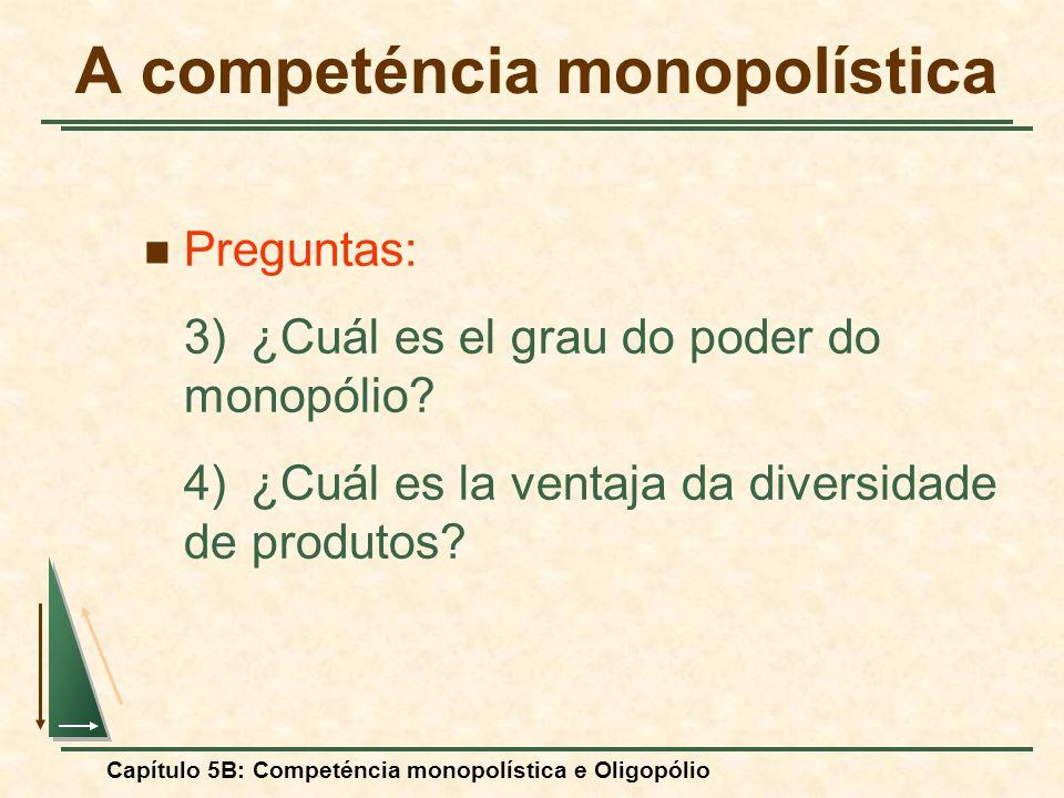 Capítulo 5B: Competéncia monopolística e Oligopólio Preguntas: 3)¿Cuál es el grau do poder do monopólio? 4)¿Cuál es la ventaja da diversidade de produ