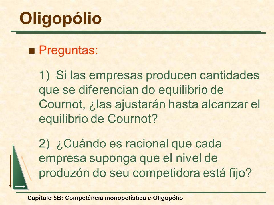 Capítulo 5B: Competéncia monopolística e Oligopólio Preguntas: 1)Si las empresas producen cantidades que se diferencian do equilibrio de Cournot, ¿las