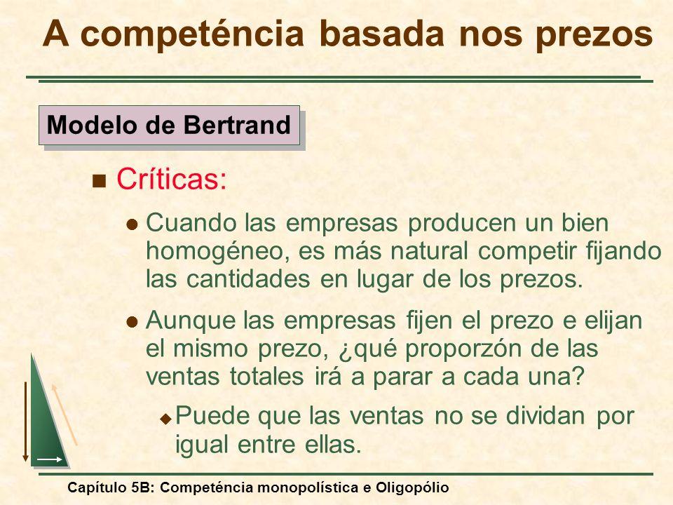 Capítulo 5B: Competéncia monopolística e Oligopólio Críticas: Cuando las empresas producen un bien homogéneo, es más natural competir fijando las cant