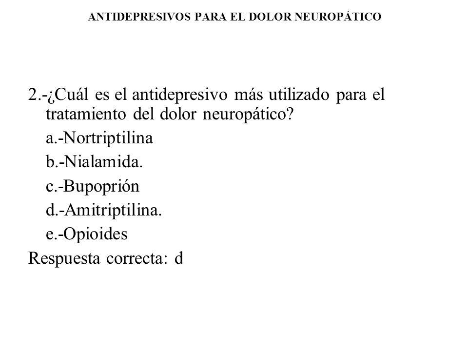 ANTIDEPRESIVOS PARA EL DOLOR NEUROPÁTICO 2.-¿Cuál es el antidepresivo más utilizado para el tratamiento del dolor neuropático? a.-Nortriptilina b.-Nia