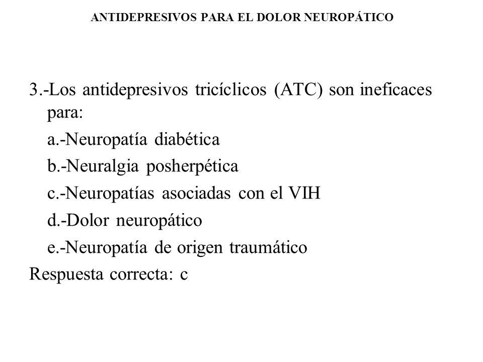 ANTIDEPRESIVOS PARA EL DOLOR NEUROPÁTICO 3.-Los antidepresivos tricíclicos (ATC) son ineficaces para: a.-Neuropatía diabética b.-Neuralgia posherpétic