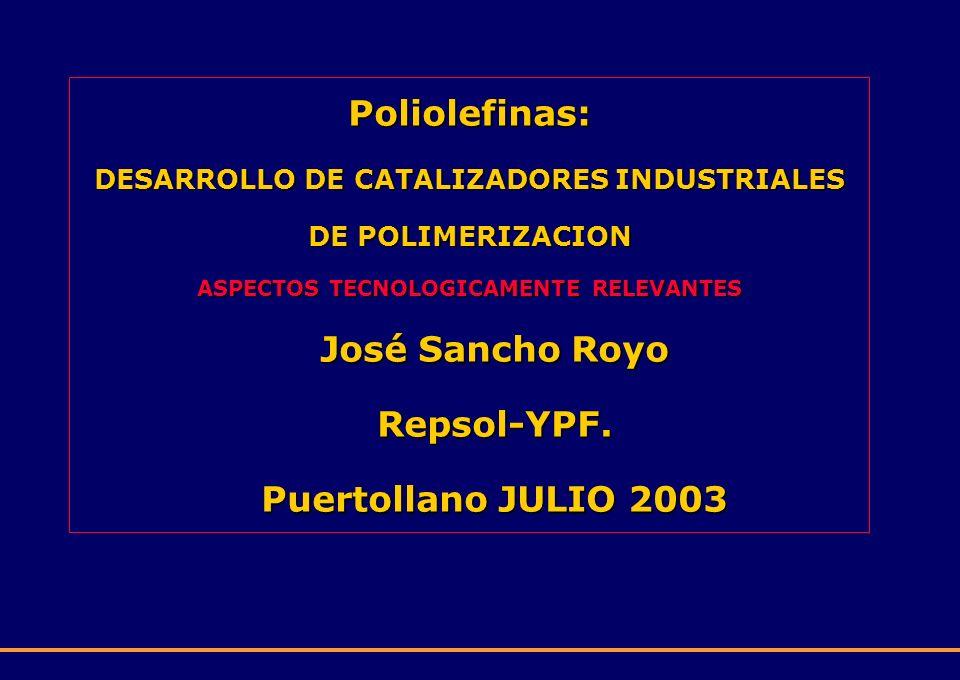 Poliolefinas: DESARROLLO DE CATALIZADORES INDUSTRIALES DE POLIMERIZACION ASPECTOS TECNOLOGICAMENTE RELEVANTES José Sancho Royo Repsol-YPF. Puertollano