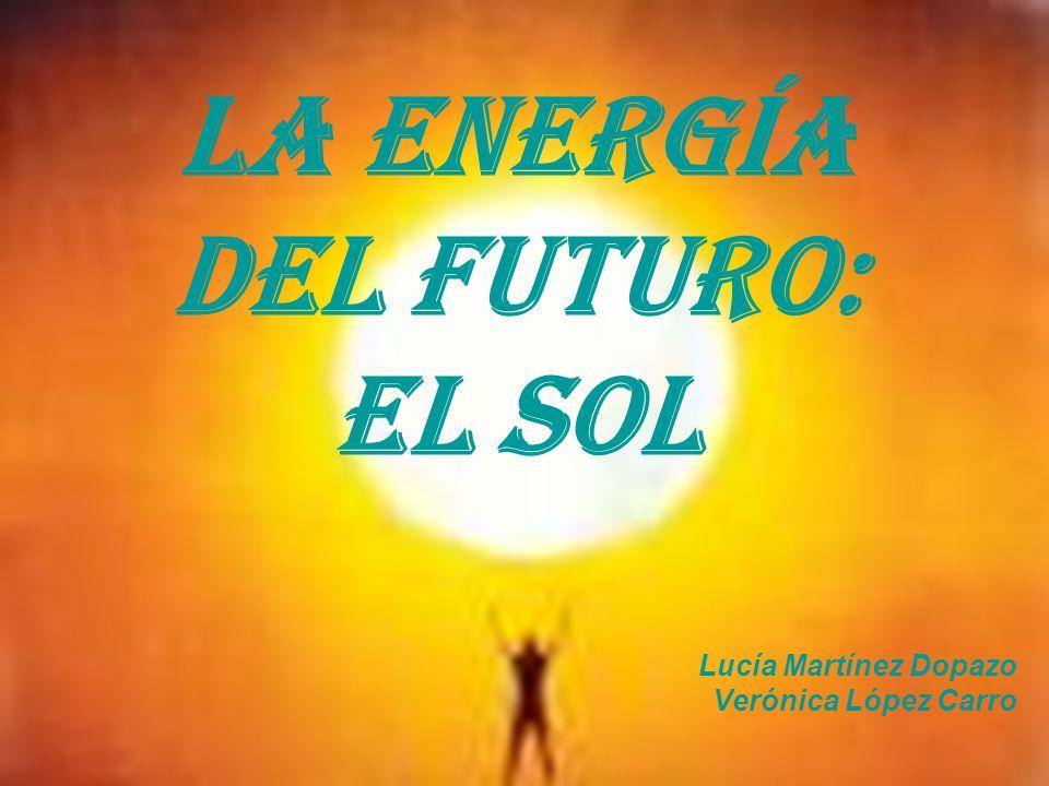 LA ENERGÍA DEL FUTURO: EL SOL Lucía Martínez Dopazo Verónica López Carro