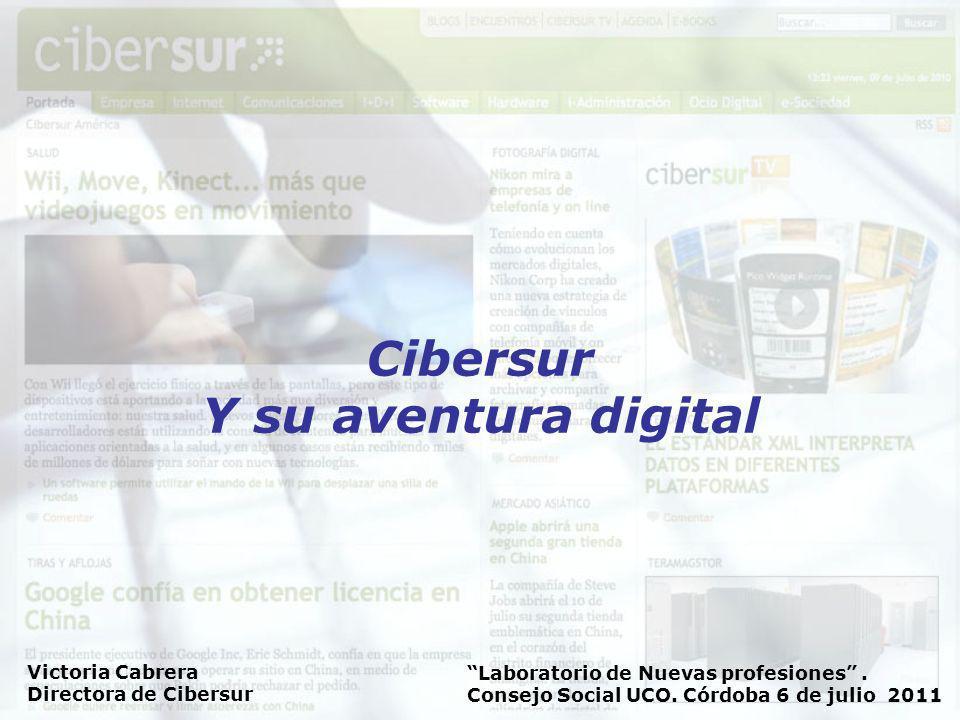 Laboratorio de Nuevas profesiones. Consejo Social UCO. Córdoba 6 de julio 2011 Victoria Cabrera Directora de Cibersur Cibersur Y su aventura digital