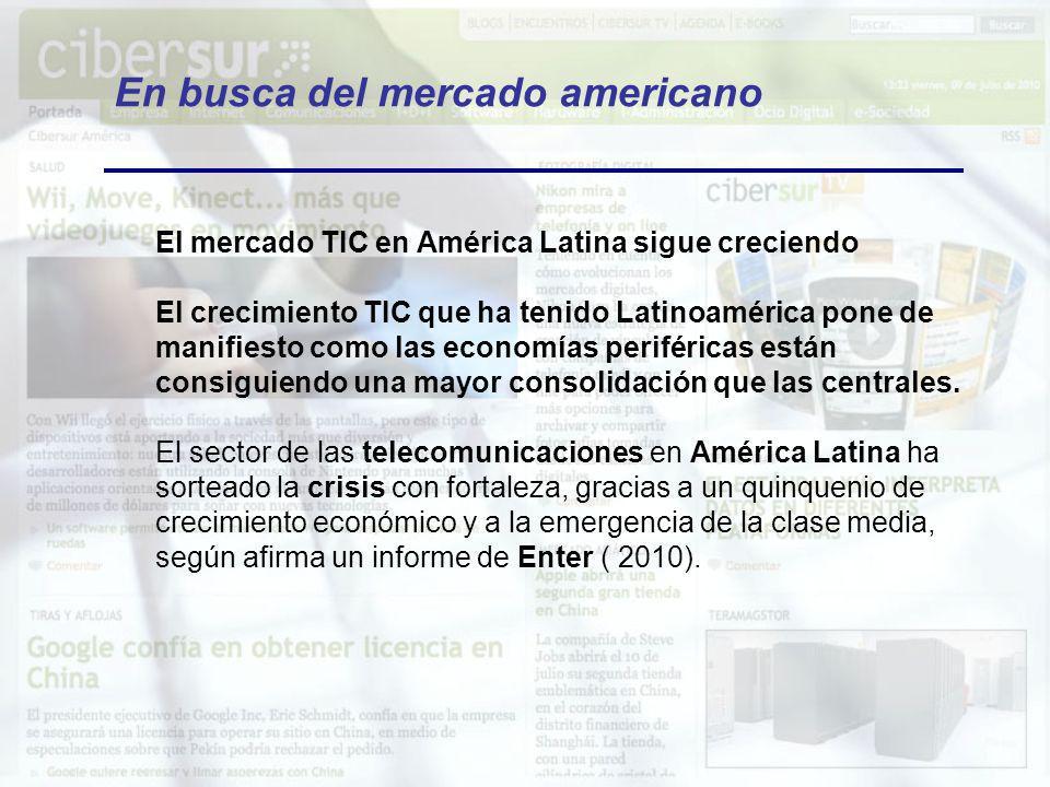 En busca del mercado americano El mercado TIC en América Latina sigue creciendo El crecimiento TIC que ha tenido Latinoamérica pone de manifiesto como