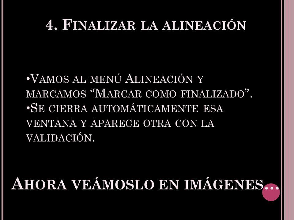 4. F INALIZAR LA ALINEACIÓN V AMOS AL MENÚ A LINEACIÓN Y MARCAMOS M ARCAR COMO FINALIZADO.