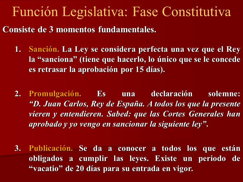 Función Legislativa: Fase Constitutiva Consiste de 3 momentos fundamentales. 1.Sanción. La Ley se considera perfecta una vez que el Rey la sanciona (t