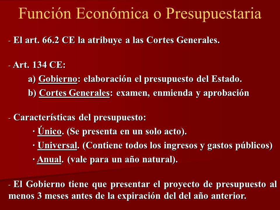 Función Económica o Presupuestaria - El art. 66.2 CE la atribuye a las Cortes Generales. - Art. 134 CE: a) Gobierno: elaboración el presupuesto del Es