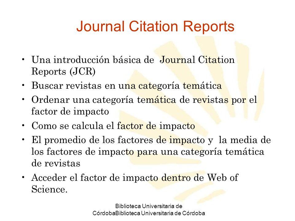 Biblioteca Universitaria de CórdobaBiblioteca Universitaria de Córdoba Utilice JCR prudentemente No se debe depender solamente de los datos de citación de una revista.