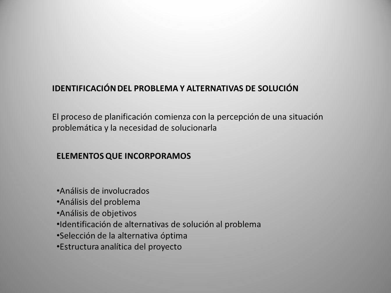 IDENTIFICACIÓN DEL PROBLEMA Y ALTERNATIVAS DE SOLUCIÓN El proceso de planificación comienza con la percepción de una situación problemática y la necesidad de solucionarla ELEMENTOS QUE INCORPORAMOS Análisis de involucrados Análisis del problema Análisis de objetivos Identificación de alternativas de solución al problema Selección de la alternativa óptima Estructura analítica del proyecto