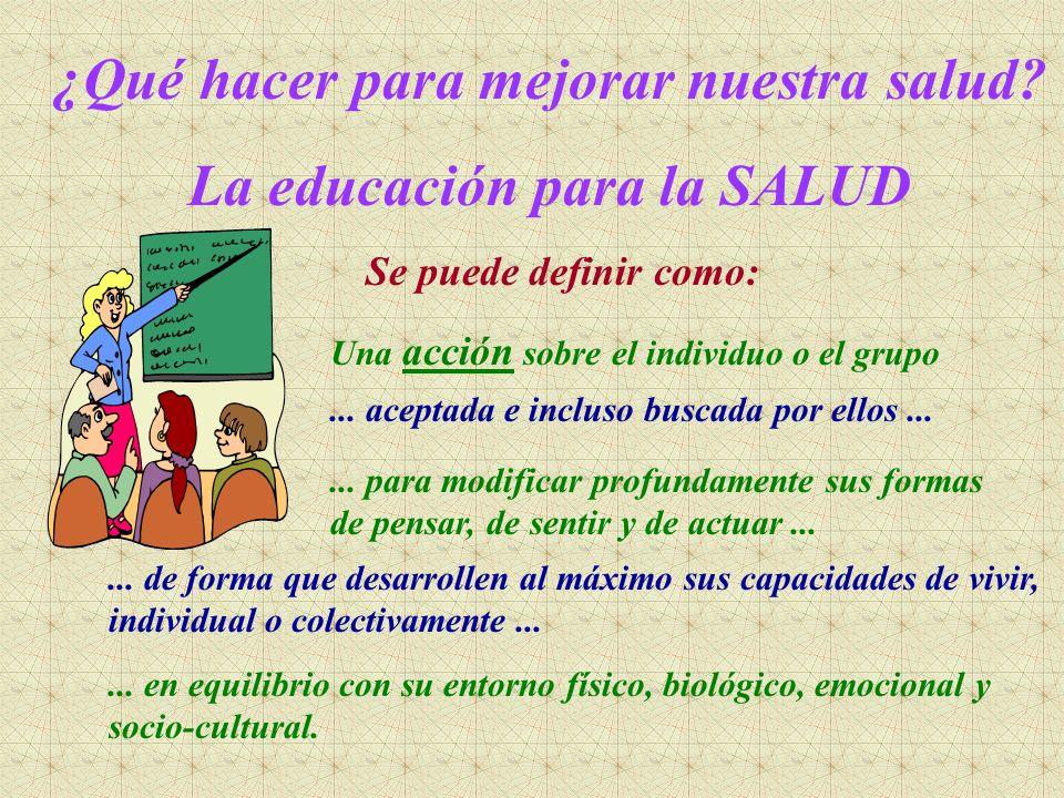 ¿Qué hacer para mejorar nuestra salud? La educación para la SALUD Una acción sobre el individuo o el grupo... aceptada e incluso buscada por ellos....