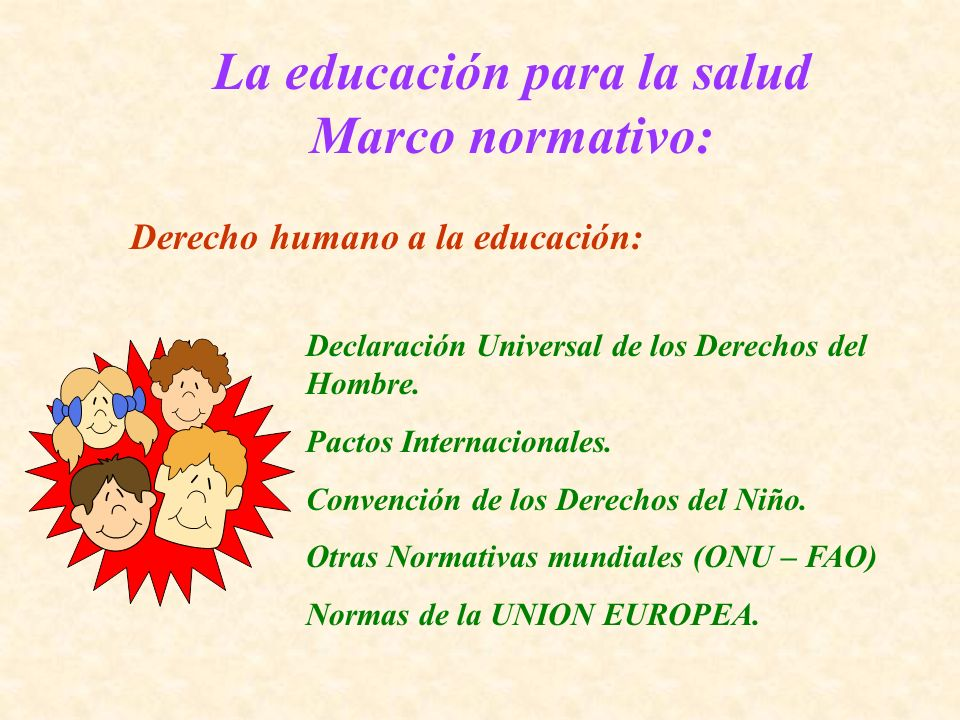 La educación para la salud Marco normativo: Derecho humano a la educación: Declaración Universal de los Derechos del Hombre. Pactos Internacionales. C