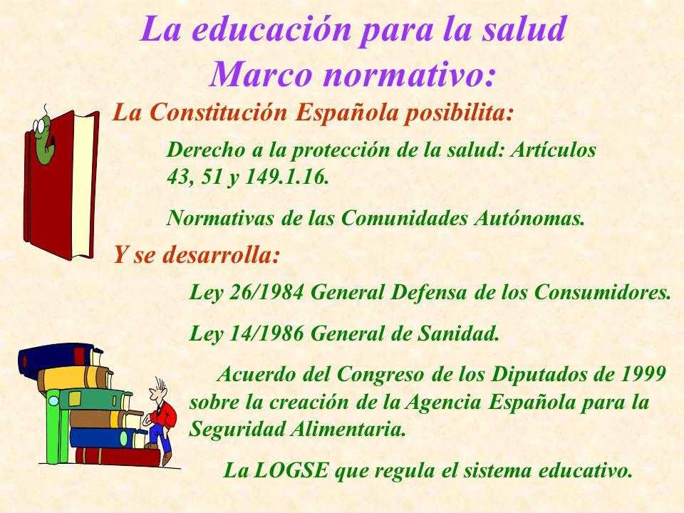 La educación para la salud Marco normativo: La Constitución Española posibilita: Derecho a la protección de la salud: Artículos 43, 51 y 149.1.16. Nor