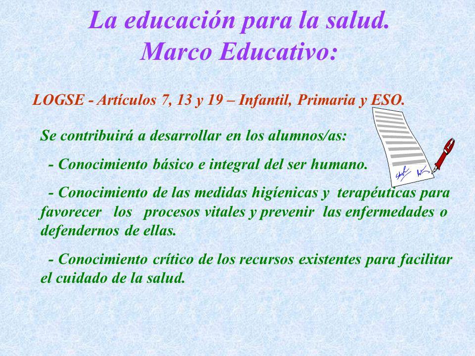 La educación para la salud. Marco Educativo: LOGSE - Artículos 7, 13 y 19 – Infantil, Primaria y ESO. Se contribuirá a desarrollar en los alumnos/as:
