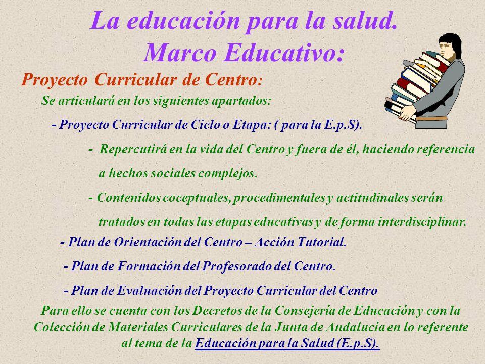 La educación para la salud. Marco Educativo: Proyecto Curricular de Centro : Se articulará en los siguientes apartados: - Proyecto Curricular de Ciclo