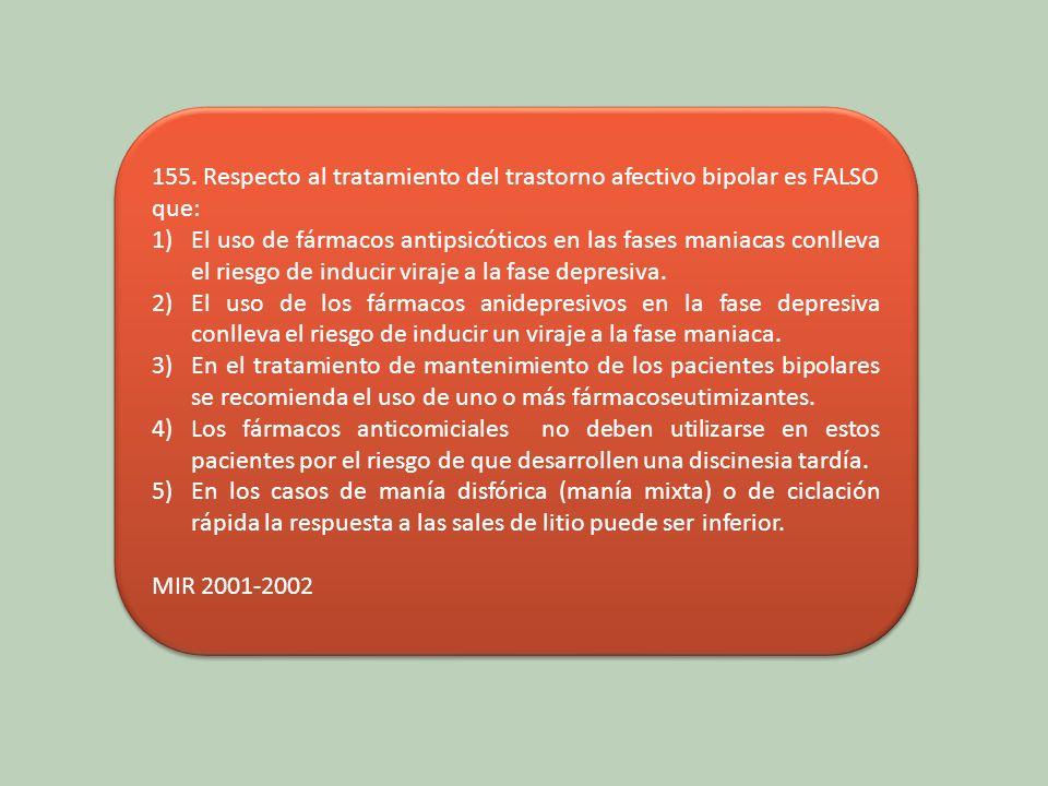 155. Respecto al tratamiento del trastorno afectivo bipolar es FALSO que: 1)El uso de fármacos antipsicóticos en las fases maniacas conlleva el riesgo