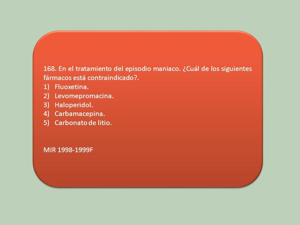 168. En el tratamiento del episodio maniaco. ¿Cuál de los siguientes fármacos está contraindicado?. 1)Fluoxetina. 2)Levomepromacina. 3)Haloperidol. 4)