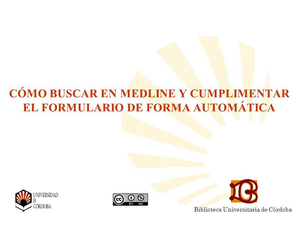 CÓMO BUSCAR EN MEDLINE Y CUMPLIMENTAR EL FORMULARIO DE FORMA AUTOMÁTICA Biblioteca Universitaria de Córdoba