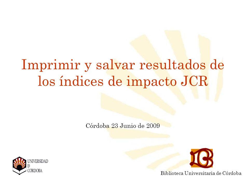 Imprimir y salvar resultados de los índices de impacto JCR Córdoba 23 Junio de 2009 Biblioteca Universitaria de Córdoba