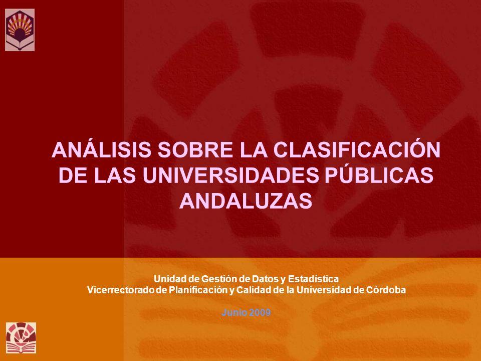 ANÁLISIS SOBRE LA CLASIFICACIÓN DE LAS UNIVERSIDADES PÚBLICAS ANDALUZAS Unidad de Gestión de Datos y Estadística Vicerrectorado de Planificación y Calidad de la Universidad de Córdoba Junio 2009