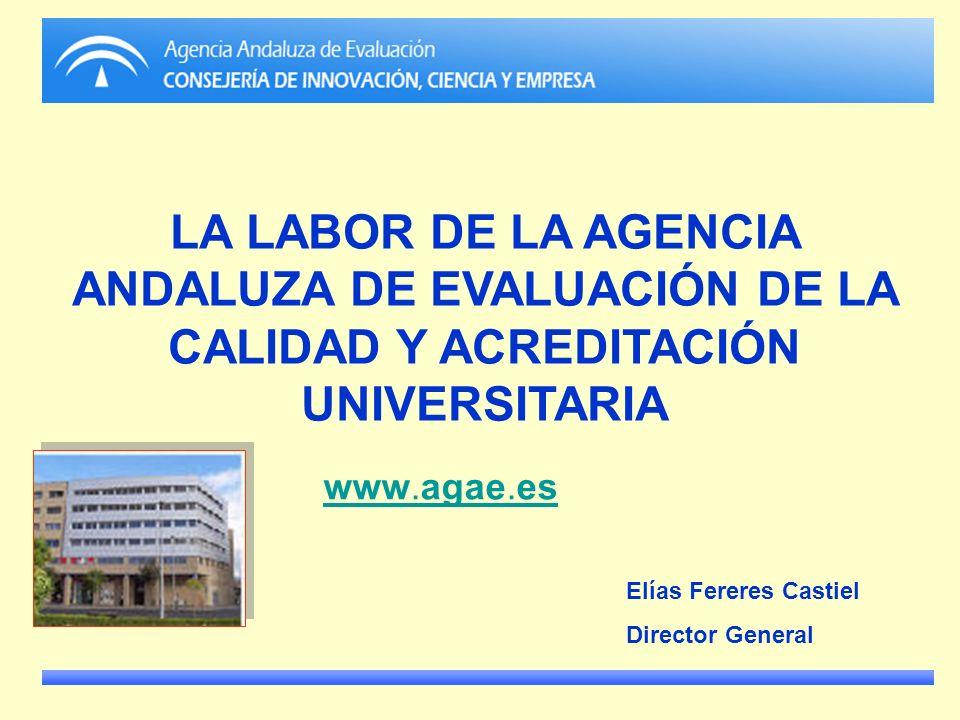 LA LABOR DE LA AGENCIA ANDALUZA DE EVALUACIÓN DE LA CALIDAD Y ACREDITACIÓN UNIVERSITARIA www.agae.es Elías Fereres Castiel Director General