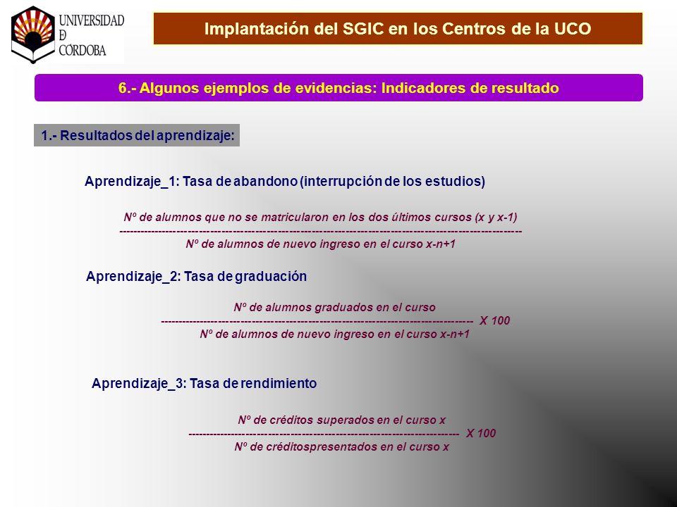 Implantación del SGIC en los Centros de la UCO 6.- Algunos ejemplos de evidencias: Indicadores de resultado 1.- Resultados del aprendizaje: Aprendizaje_1: Tasa de abandono (interrupción de los estudios) Nº de alumnos que no se matricularon en los dos últimos cursos (x y x-1) ------------------------------------------------------------------------------------------------------------ Nº de alumnos de nuevo ingreso en el curso x-n+1 Aprendizaje_2: Tasa de graduación Nº de alumnos graduados en el curso ------------------------------------------------------------------------------------ X 100 Nº de alumnos de nuevo ingreso en el curso x-n+1 Aprendizaje_3: Tasa de rendimiento Nº de créditos superados en el curso x ------------------------------------------------------------------------- X 100 Nº de créditospresentados en el curso x