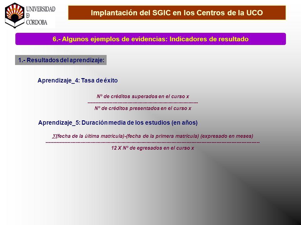 Implantación del SGIC en los Centros de la UCO 6.- Algunos ejemplos de evidencias: Indicadores de resultado 1.- Resultados del aprendizaje: Aprendizaje_4: Tasa de éxito Nº de créditos superados en el curso x ------------------------------------------------------------------- Nº de créditos presentados en el curso x Aprendizaje_5: Duración media de los estudios (en años) (fecha de la última matrícula)-(fecha de la primera matrícula) (expresado en meses) --------------------------------------------------------------------------------------------------------------------------------- 12 X Nº de egresados en el curso x